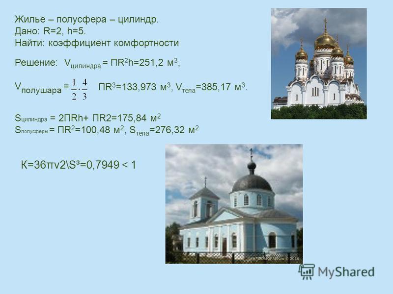 Жилье – полусфера – цилиндр. Дано: R=2, h=5. Найти: коэффициент комфортности Решение: V цилиндра = ПR 2 h=251,2 м 3, V полушара = ПR 3 =133,973 м 3, V тела =385,17 м 3. S цилиндра = 2ПRh+ ПR2=175,84 м 2 S полусферы = ПR 2 =100,48 м 2, S тела =276,32