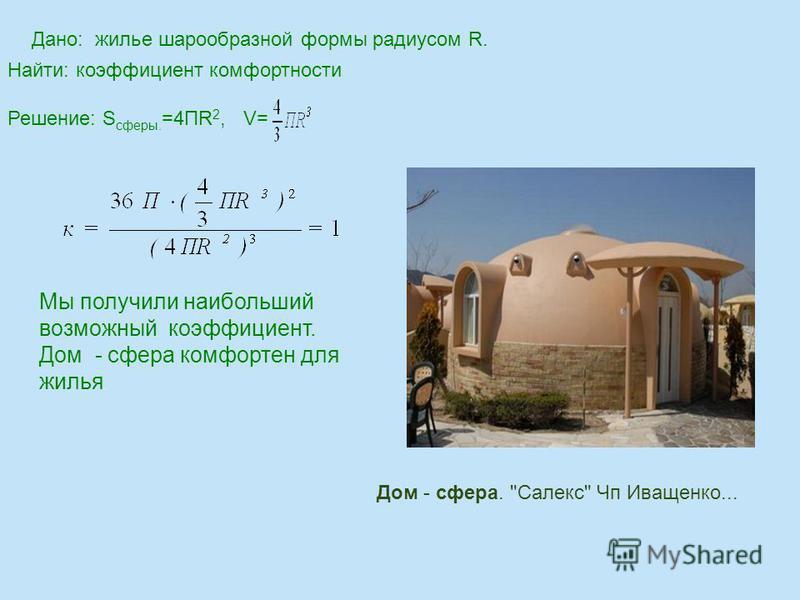 Дано: жилье шарообразной формы радиусом R. Найти: коэффициент комфортности Решение: S сферы. =4ПR 2, V= Мы получили наибольший возможный коэффициент. Дом - сфера комфортен для жилья. Дом - сфера. Салекс Чп Иващенко...