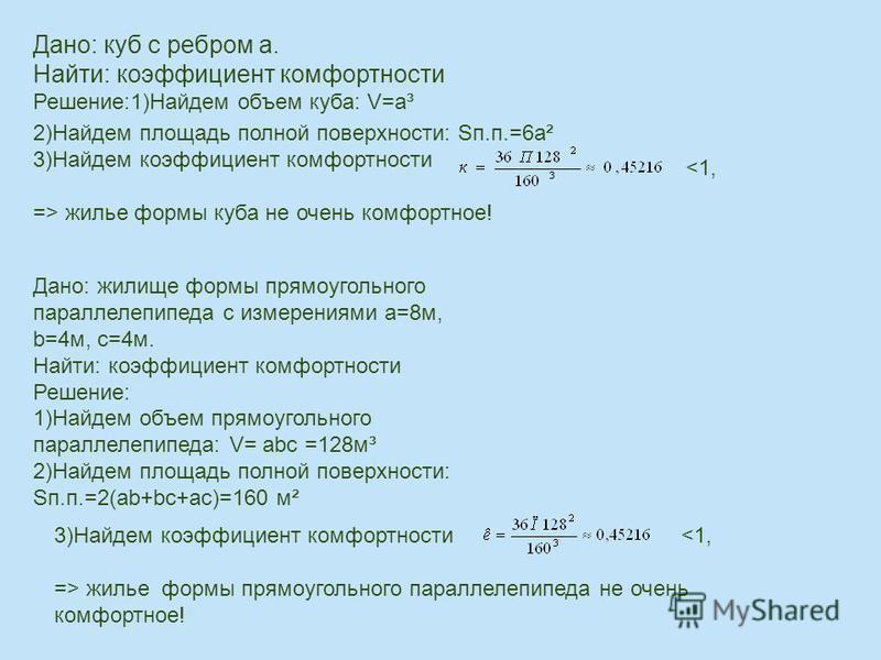 Дано: куб с ребром а. Найти: коэффициент комфортности Решение:1)Найдем объем куба: V=a³ 2)Найдем площадь полной поверхности: Sп.п.=6 а² 3)Найдем коэффициент комфортности => жилье формы куба не очень комфортное! <1, Дано: жилище формы прямоугольного п