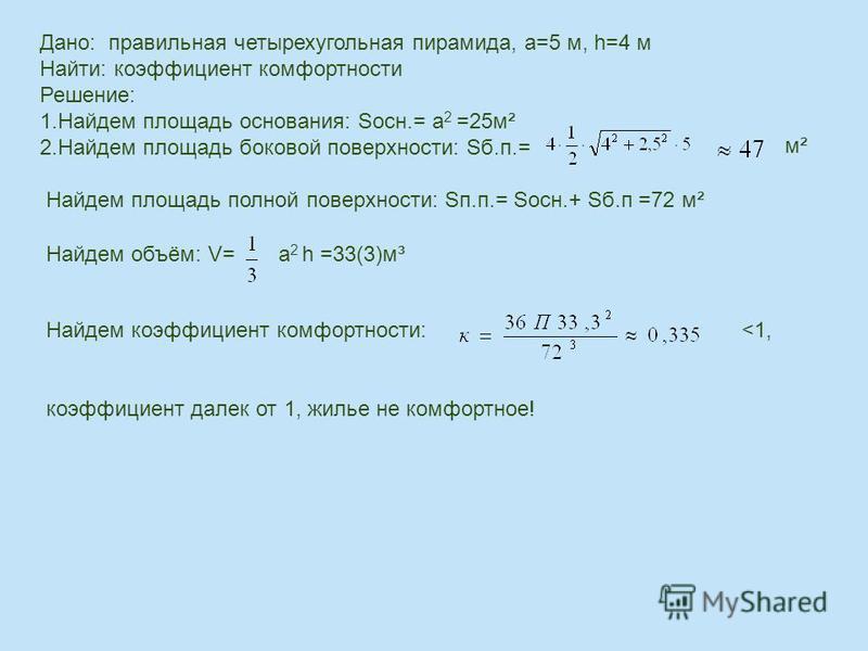 Дано: правильная четырехугольная пирамида, а=5 м, h=4 м Найти: коэффициент комфортности Решение: 1. Найдем площадь основания: Sосн.= а 2 =25 м² 2. Найдем площадь боковой поверхности: Sб.п.= м² Найдем площадь полной поверхности: Sп.п.= Sосн.+ Sб.п =72