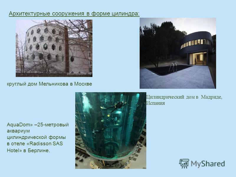 Архитектурные сооружения в форме цилиндра: круглый дом Мельникова в Москве Цилиндрический дом в Мадриде, Испания AquaDom» –25-метровый аквариум цилиндрической формы в отеле «Radisson SAS Hotel» в Берлине.
