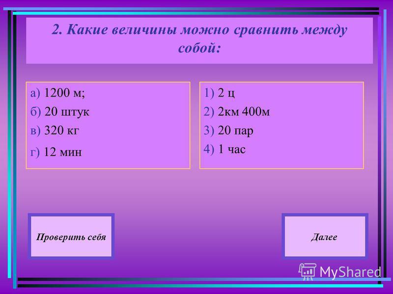 2. Какие величины можно сравнить между собой: а) 1200 м; б) 20 штук в) 320 кг г) 12 мин 1) 2 ц 2) 2 км 400 м 3) 20 пар 4) 1 час Далее Проверить себя