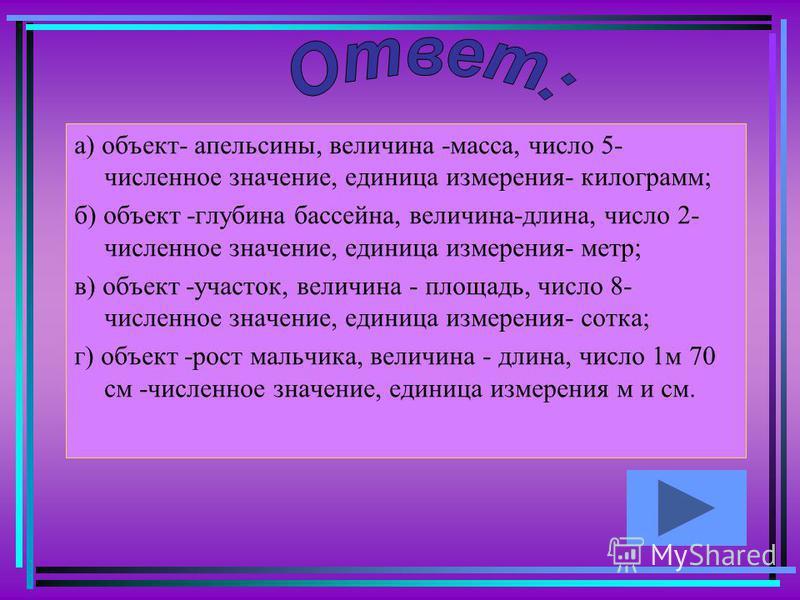 а) объект- апельсины, величина -масса, число 5- численное значение, единица измерения- килограмм; б) объект -глубина бассейна, величина-длина, число 2- численное значение, единица измерения- метр; в) объект -участок, величина - площадь, число 8- числ