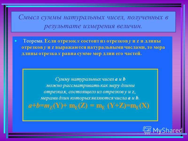 Смысл суммы натуральных чисел, полученных в результате измерения величин. Теорема. Если отрезок х состоит из отрезков у и z и длины отрезков у и z выражаются натуральными числами, то мера длины отрезка х равна сумме мер длин его частей. Сумму натурал