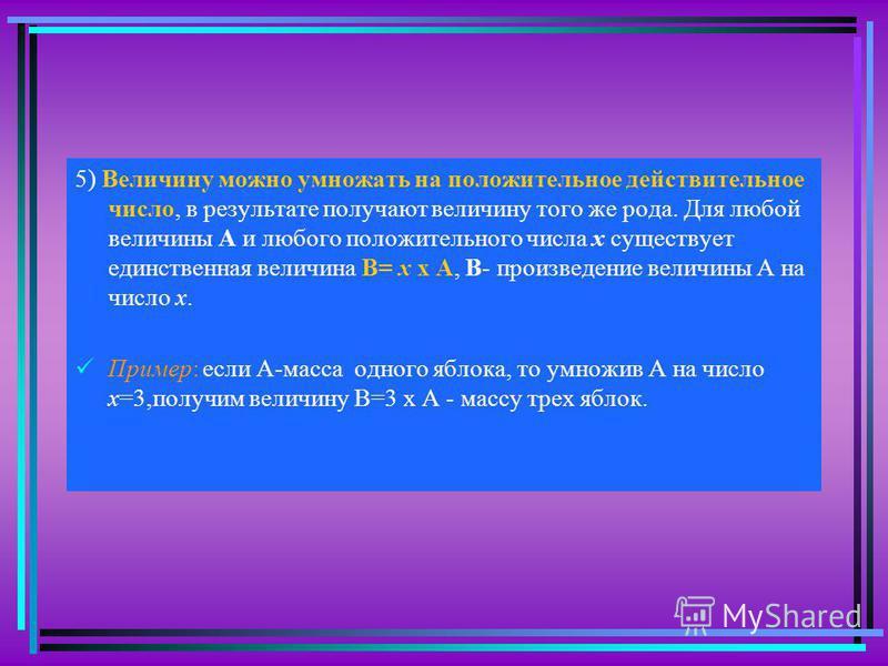 5) Величину можно умножать на положительное действительное число, в результате получают величину того же рода. Для любой величины А и любого положительного числа х существует единственная величина В= х х А, В- произведение величины А на число х. Прим
