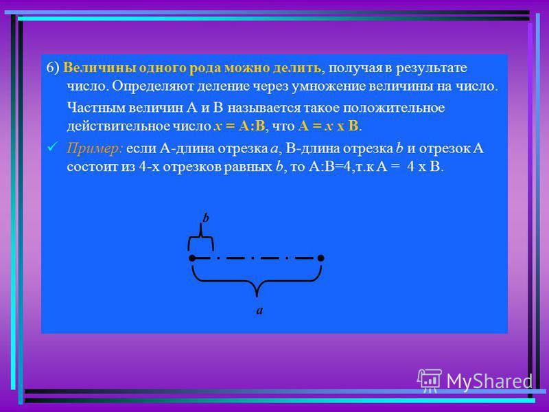 6) Величины одного рода можно делить, получая в результате число. Определяют деление через умножение величины на число. Частным величин А и В называется такое положительное действительное число х = А:В, что А = х х В. Пример: если А-длина отрезка а,