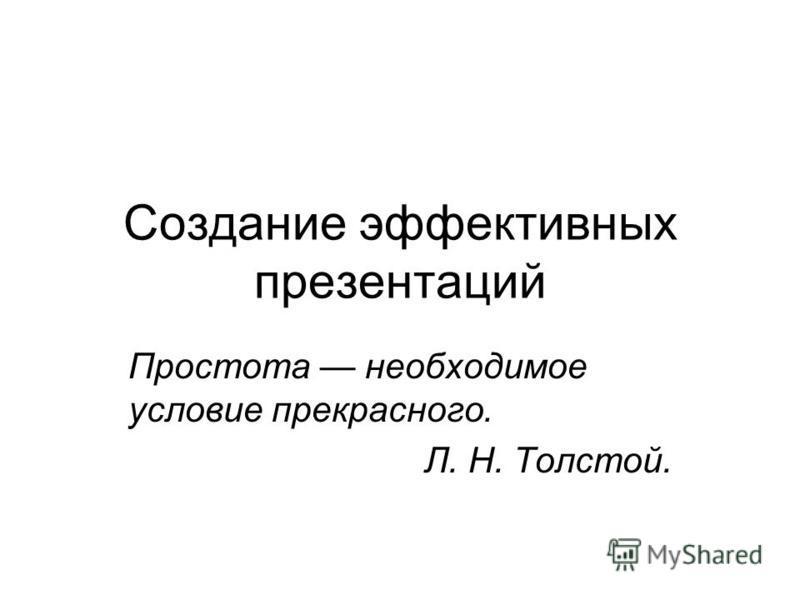 Создание эффективных презентаций Простота необходимое условие прекрасного. Л. Н. Толстой.