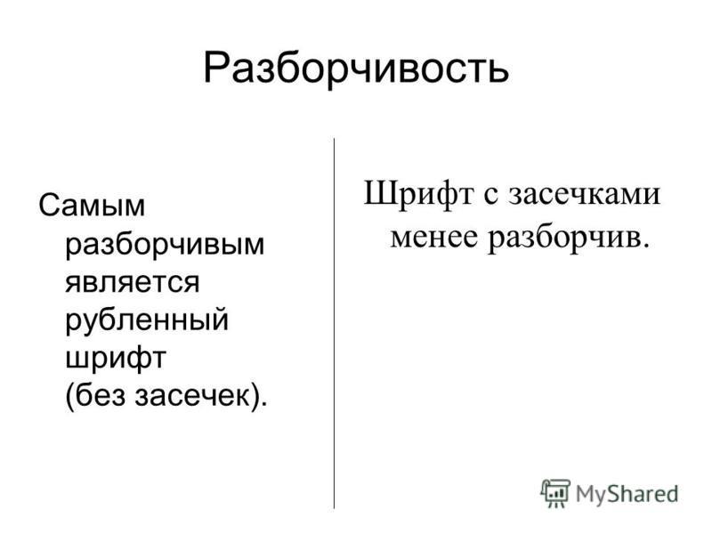Разборчивость Самым разборчивым является рубленный шрифт (без засечек). Шрифт с засечками менее разборчив.