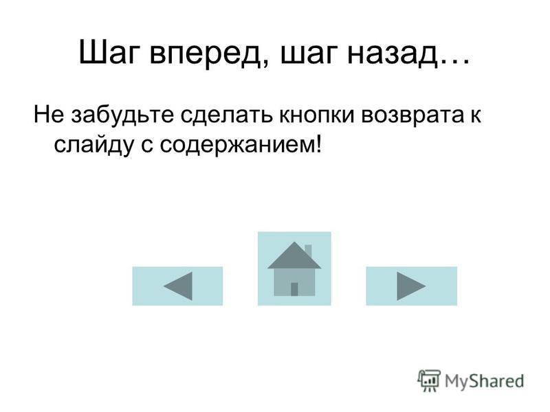 Шаг вперед, шаг назад… Не забудьте сделать кнопки возврата к слайду с содержанием!