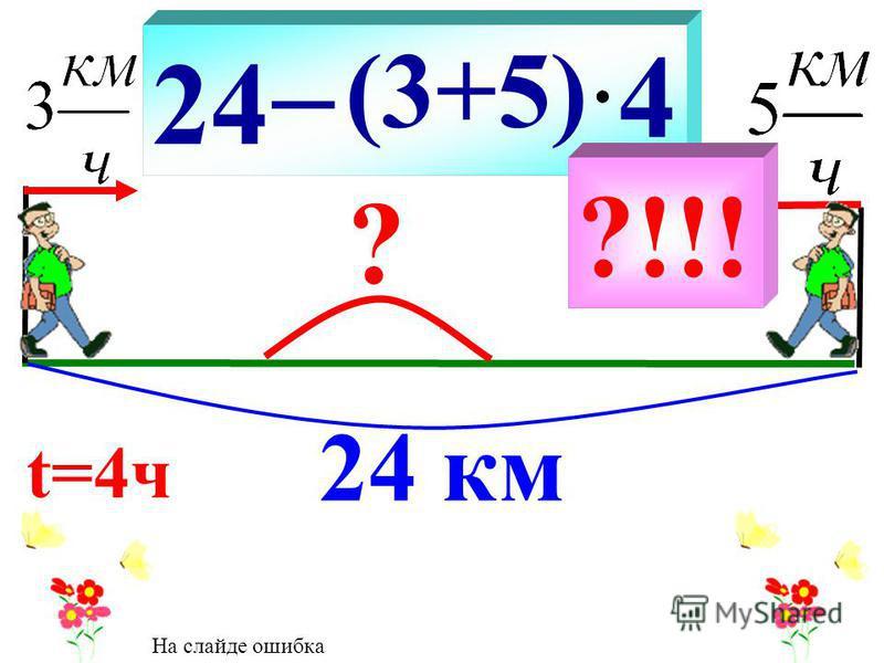 24 24 км ? (3+5) 4 t=4 ч ?!!! На слайде ошибка