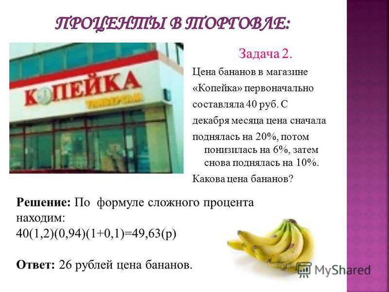 Задача 2. Цена бананов в магазине «Копейка» первоначально составляла 40 руб. С декабря месяца цена сначала поднялась на 20%, потом понизилась на 6%, затем снова поднялась на 10%. Какова цена бананов? Решение: По формуле сложного процента находим: 40(