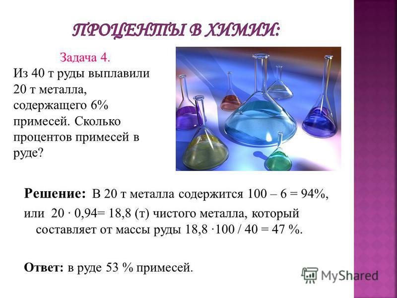 Решение: В 20 т металла содержится 100 – 6 = 94%, или 20 0,94= 18,8 (т) чистого металла, который составляет от массы руды 18,8 100 / 40 = 47 %. Ответ: в руде 53 % примесей. Задача 4. Из 40 т руды выплавили 20 т металла, содержащего 6% примесей. Сколь
