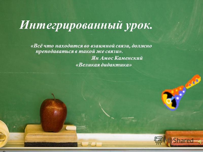 Интегрированный урок. «Всё что находится во взаимной связи, должно преподаваться в такой же связи». Ян Амос Каменский «Великая дидактика»