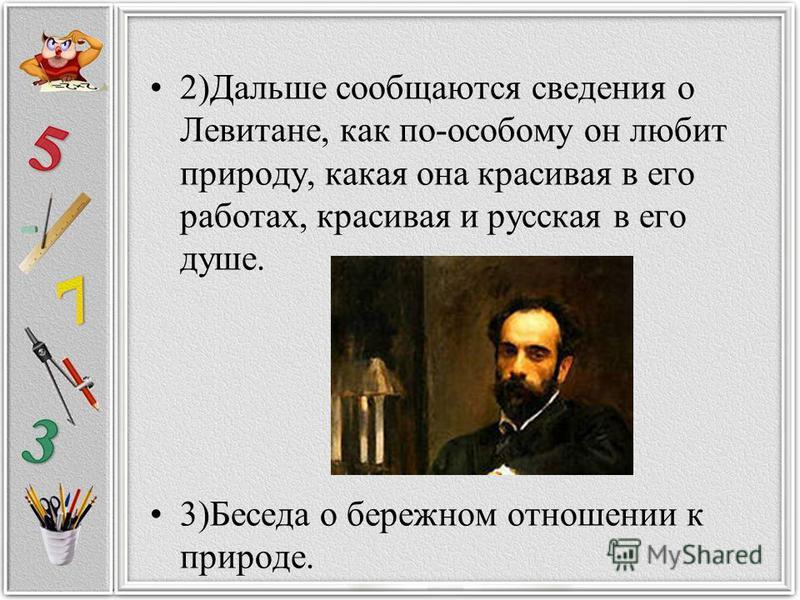 2)Дальше сообщаются сведения о Левитане, как по-особому он любит природу, какая она красивая в его работах, красивая и русская в его душе. 3)Беседа о бережном отношении к природе.