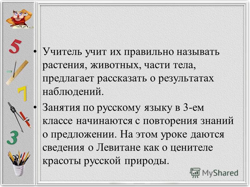 Учитель учит их правильно называть растения, животных, части тела, предлагает рассказать о результатах наблюдений. Занятия по русскому языку в 3-ем классе начинаются с повторения знаний о предложении. На этом уроке даются сведения о Левитане как о це