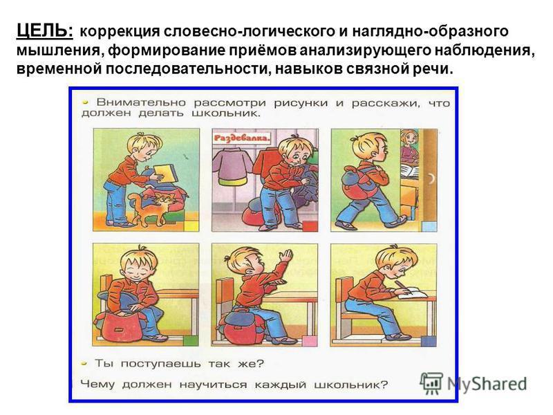 ЦЕЛЬ: коррекция словесно-логического и наглядно-образного мышления, формирование приёмов анализирующего наблюдения, временной последовательности, навыков связной речи.