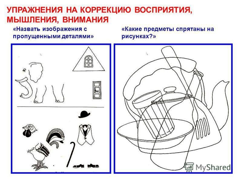 «Какие предметы спрятаны на рисунках?» «Назвать изображения с пропущенными деталями» УПРАЖНЕНИЯ НА КОРРЕКЦИЮ ВОСПРИЯТИЯ, МЫШЛЕНИЯ, ВНИМАНИЯ