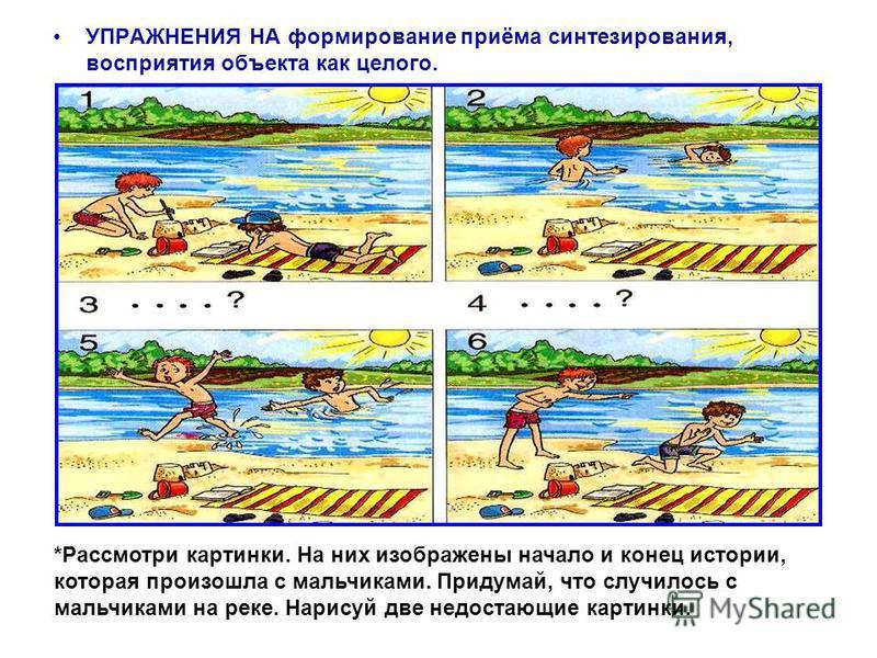 УПРАЖНЕНИЯ НА формирование приёма синтезирования, восприятия объекта как целого. *Рассмотри картинки. На них изображены начало и конец истории, которая произошла с мальчиками. Придумай, что случилось с мальчиками на реке. Нарисуй две недостающие карт