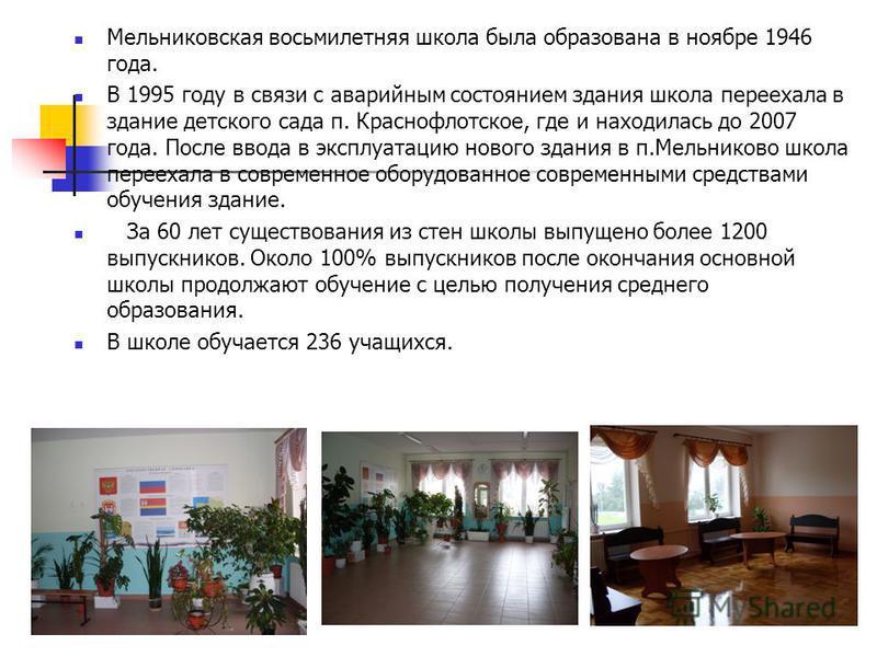 Мельниковская восьмилетняя школа была образована в ноябре 1946 года. В 1995 году в связи с аварийным состоянием здания школа переехала в здание детского сада п. Краснофлотское, где и находилась до 2007 года. После ввода в эксплуатацию нового здания в