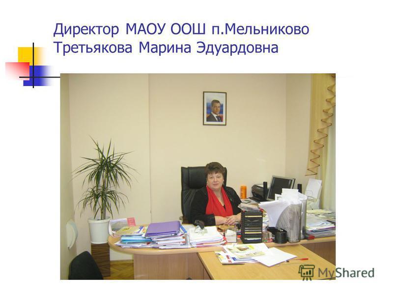 Директор МАОУ ООШ п.Мельниково Третьякова Марина Эдуардовна