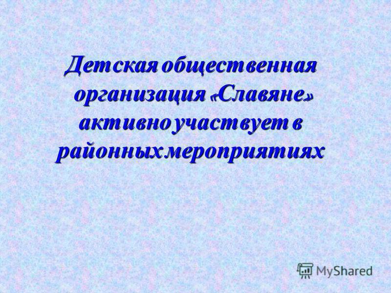 Детская общественная организация « Славяне » Детская общественная организация « Славяне » активно участвует в районных мероприятиях