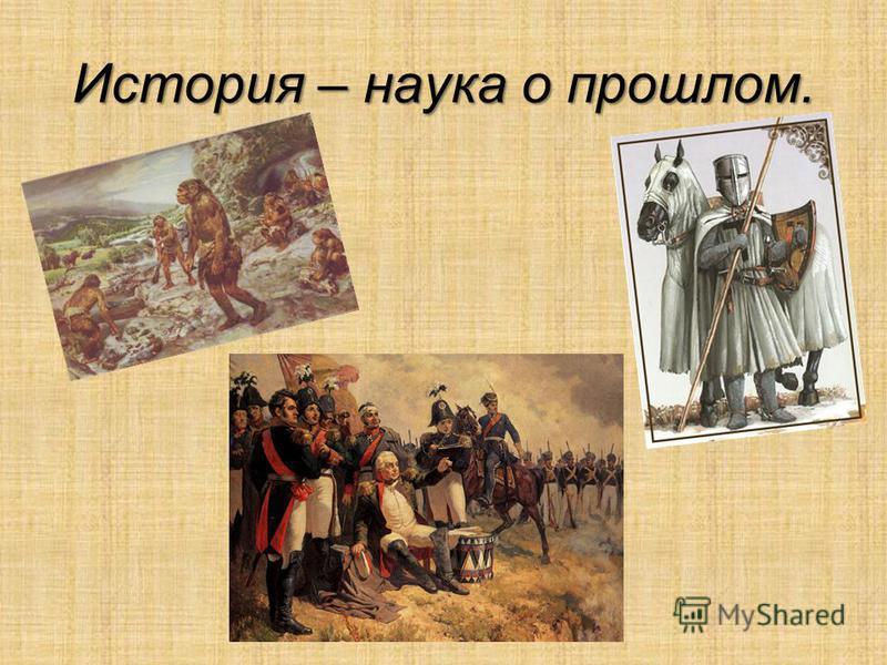 История – наука о прошлом.