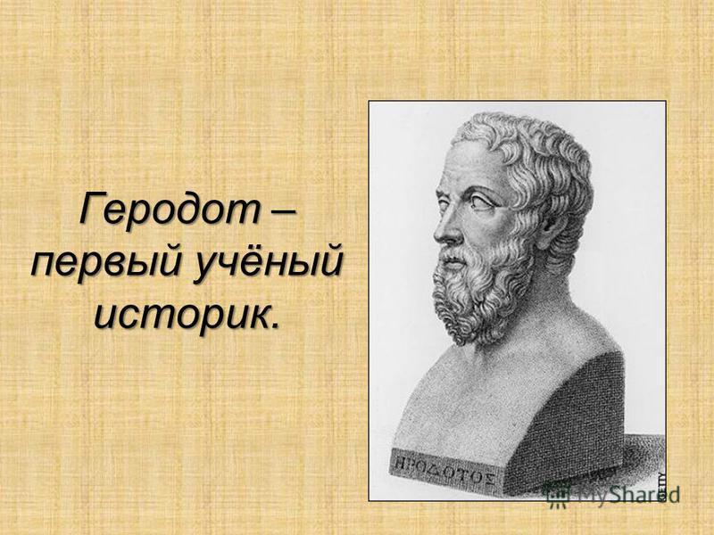 Геродот – первый учёный историк.