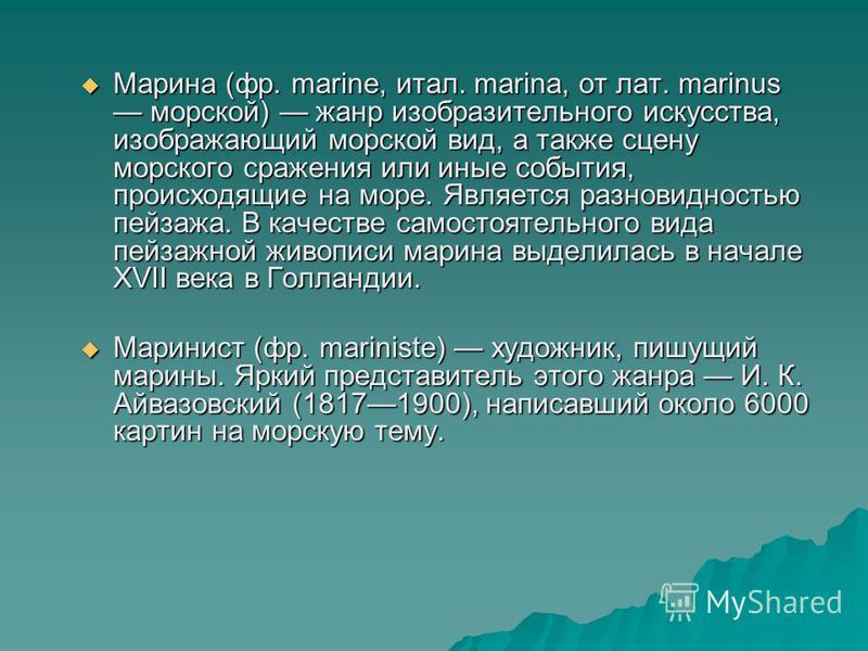 Марина (фр. marine, итал. marina, от лат. marinus морской) жанр изобразительного искусства, изображающий морской вид, а также сцену морского сражения или иные события, происходящие на море. Является разновидностью пейзажа. В качестве самостоятельного