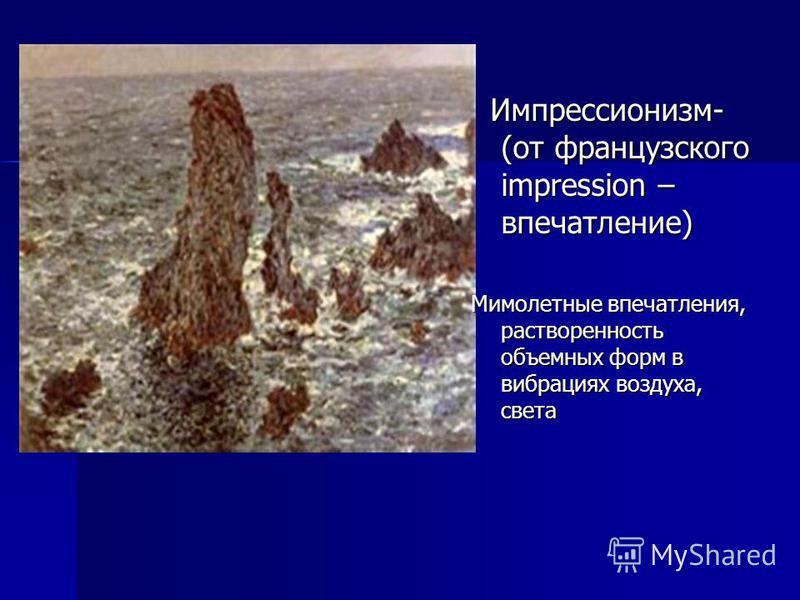 Импрессионизм- (от французского impression – впечатление) Импрессионизм- (от французского impression – впечатление) Мимолетные впечатления, растворенность объемных форм в вибрациях воздуха, света
