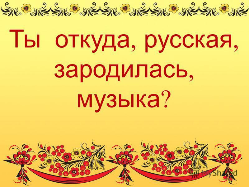 Ты откуда, русская, зародилась, музыка ?
