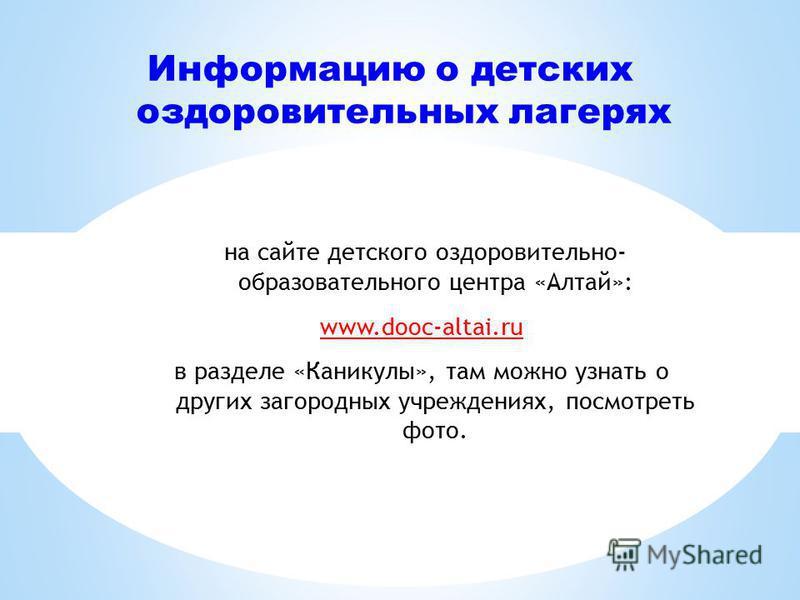 Информацию о детских оздоровительных лагерях на сайте детского оздоровительно- образовательного центра «Алтай»: www.dooc-altai.ru в разделе «Каникулы», там можно узнать о других загородных учреждениях, посмотреть фото.