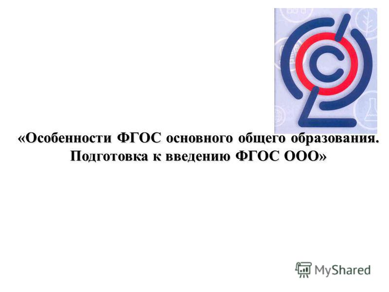 «Особенности ФГОС основного общего образования. Подготовка к введению ФГОС ООО»