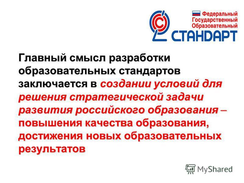 Главный смысл разработки образовательных стандартов заключается в создании условий для решения стратегической задачи развития российского образования – повышения качества образования, достижения новых образовательных результатов