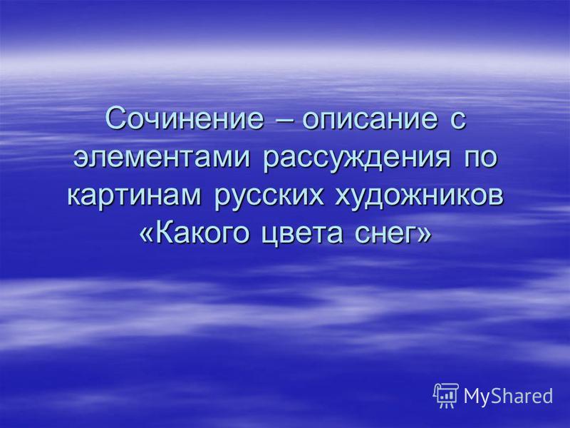 Сочинение – описание с элементами рассуждения по картинам русских художников «Какого цвета снег»
