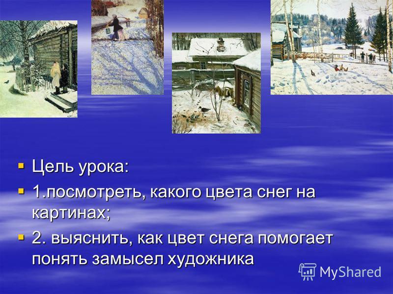 Цель урока: Цель урока: 1.посмотреть, какого цвета снег на картинах; 1.посмотреть, какого цвета снег на картинах; 2. выяснить, как цвет снега помогает понять замысел художника 2. выяснить, как цвет снега помогает понять замысел художника