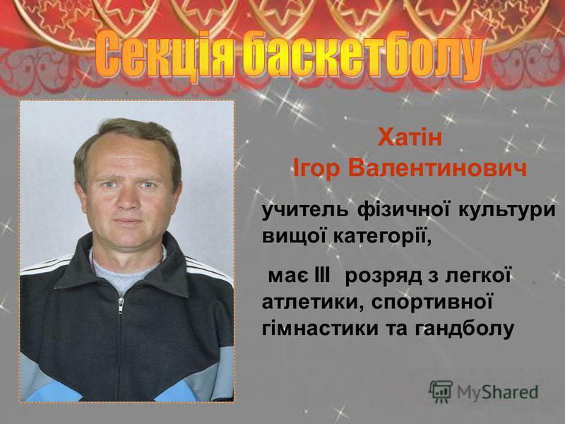 Хатін Ігор Валентинович учитель фізичної культури вищої категорії, має ІІІ розряд з легкої атлетики, спортивної гімнастики та гандболу