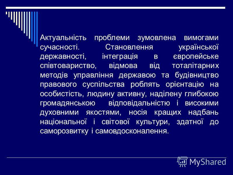 Актуальність проблеми зумовлена вимогами сучасності. Становлення української державності, інтеграція в європейське співтовариство, відмова від тоталітарних методів управління державою та будівництво правового суспільства роблять орієнтацію на особист
