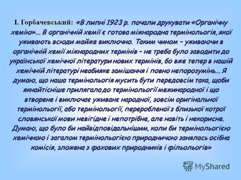 І. Горбачевський: «В липні 1923 р. почали друкувати «Органічну хемію»... В органічній хемії є готова міжнародна термінольогія, якої уживають всюди майже виключно. Таким чином – уживаючи в органічній хемії міжнародних термінів – не треба було заводити