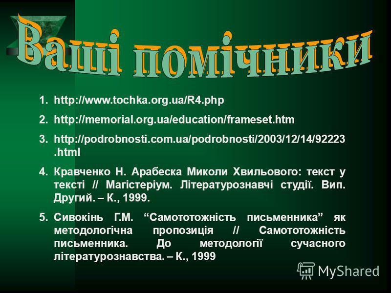 1.http://www.tochka.org.ua/R4.php 2.http://memorial.org.ua/education/frameset.htm 3.http://podrobnosti.com.ua/podrobnosti/2003/12/14/92223.html 4.Кравченко Н. Арабеска Миколи Хвильового: текст у тексті // Магістеріум. Літературознавчі студії. Вип. Др