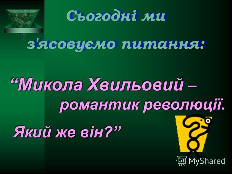Сьогодні ми з'ясовуємо питання: Сьогодні ми з'ясовуємо питання: Микола Хвильовий – романтик революції. Який же він? Який же він? Микола Хвильовий – романтик революції. Який же він? Який же він?