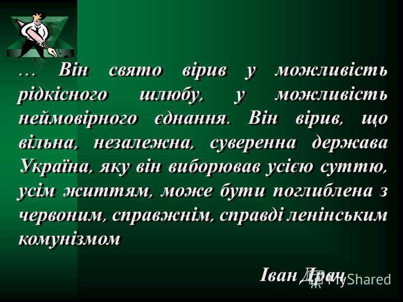 … Він свято вірив у можливість рідкісного шлюбу, у можливість неймовірного єднання. Він вірив, що вільна, незалежна, суверенна держава Україна, яку він виборював усією суттю, усім життям, може бути поглиблена з червоним, справжнім, справді ленінським