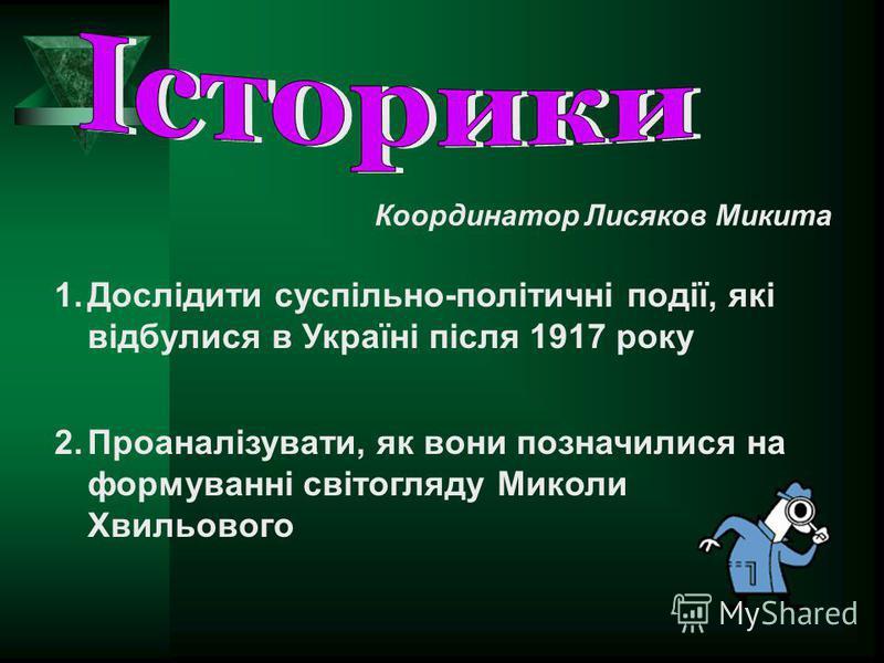 Координатор Лисяков Микита 1.Дослідити суспільно-політичні події, які відбулися в Україні після 1917 року 2.Проаналізувати, як вони позначилися на формуванні світогляду Миколи Хвильового