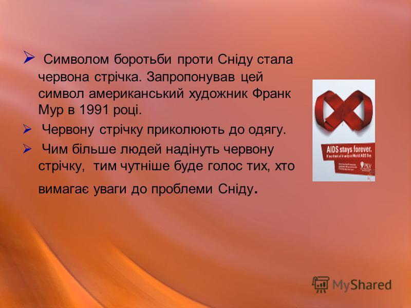 Символом боротьби проти Сніду стала червона стрічка. Запропонував цей символ американський художник Франк Мур в 1991 році. Червону стрічку приколюють до одягу. Чим більше людей надінуть червону стрічку, тим чутніше буде голос тих, хто вимагає уваги д