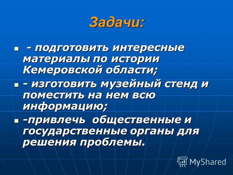 Задачи: - подготовить интересные материалы по истории Кемеровской области; - подготовить интересные материалы по истории Кемеровской области; - изготовить музейный стенд и поместить на нем всю информацию; - изготовить музейный стенд и поместить на не