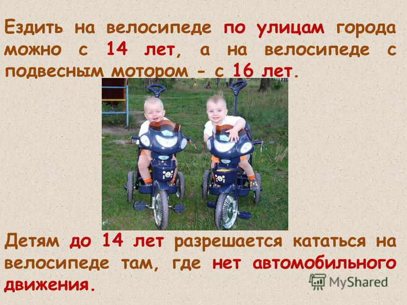 Ездить на велосипеде по улицам города можно с 14 лет, а на велосипеде с подвесным мотором - с 16 лет. Детям до 14 лет разрешается кататься на велосипеде там, где нет автомобильного движения.