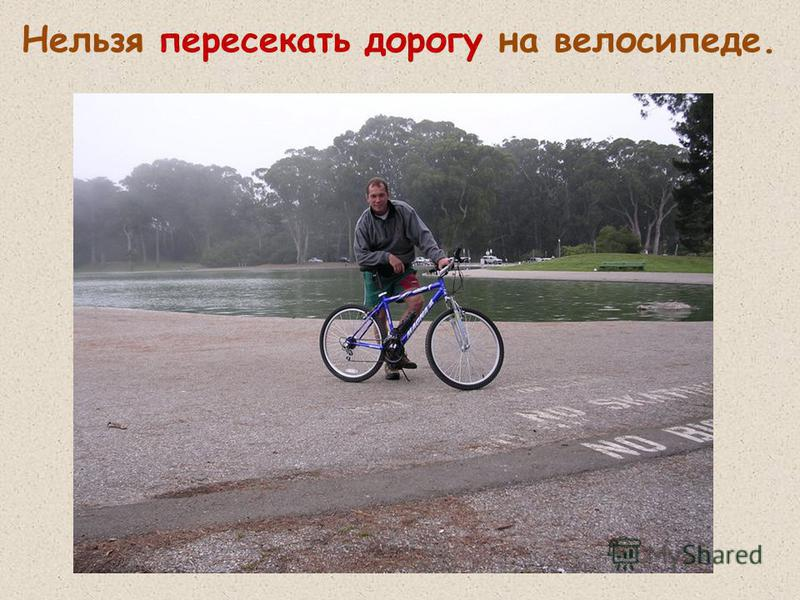 Нельзя пересекать дорогу на велосипеде.