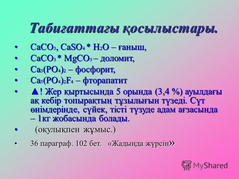 Табиғаттағы қосылыстары. СаСО 3, СаSO 4 * H 2 O – ғаныш,СаСО 3, СаSO 4 * H 2 O – ғаныш, СаСО 3 * MgCO 3 – доломит,СаСО 3 * MgCO 3 – доломит, Са 3 (РО 4 ) 2 – фосфорит,Са 3 (РО 4 ) 2 – фосфорит, Са 5 (РО 4 ) 2 F 4 – фторапатитСа 5 (РО 4 ) 2 F 4 – фтор