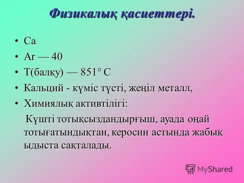 Физикалық қасиеттері. СаСа Ar 40Ar 40 T(балқу) 851° СT(балқу) 851° С Кальций - күміс түсті, жеңіл металл,Кальций - күміс түсті, жеңіл металл, Химиялық активтілігі:Химиялық активтілігі: Күшті тотықсыздандырғыш, ауада оңай тотығатындықтан, керосин асты