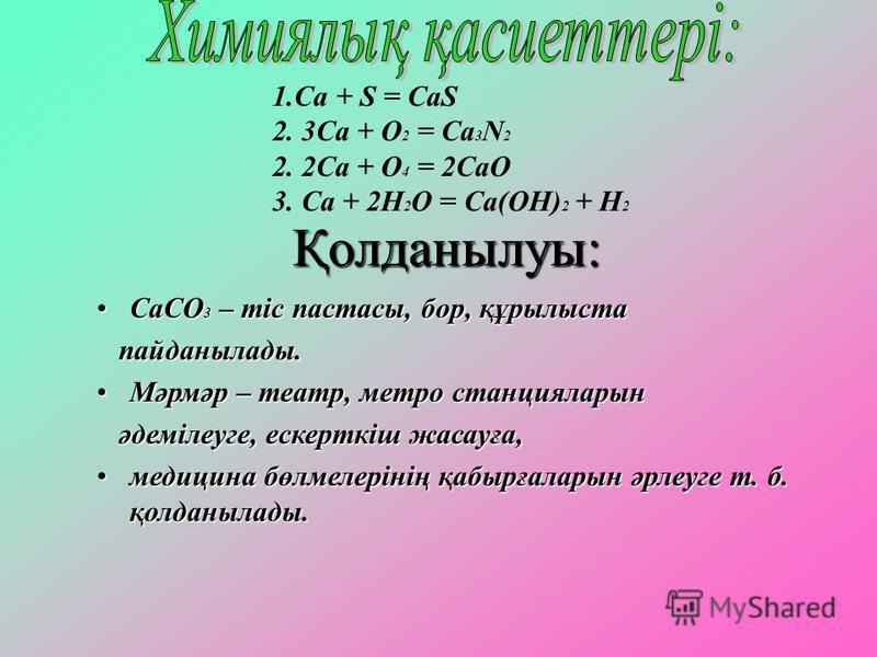 1.Са + S = CaS 2. 3Ca + O 2 = Ca 3 N 2 2. 2Ca + O 4 = 2CaO 3. Ca + 2H 2 O = Ca(ОН) 2 + Н 2 Қолданылуы: СаСО 3 – тіс пастасы, бор, құрылыстаСаСО 3 – тіс пастасы, бор, құрылыста пайданылады. пайданылады. Мәрмәр – театр, метро станцияларынМәрмәр – театр
