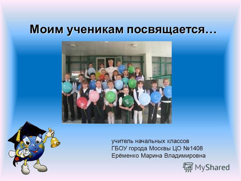 Моим ученикам посвящается… учитель начальных классов ГБОУ города Москвы ЦО 1408 Ерёменко Марина Владимировна